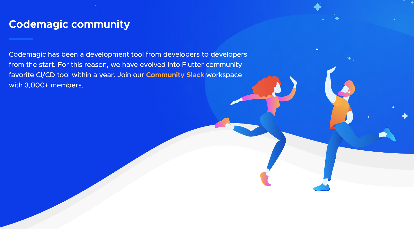 We are a Flutter Community favorite CI/CD tool but not only. Bring your Android, iOS, Ionic, Cordova, React Native and Flutter projects to Codemagic and ship quality apps with ease.